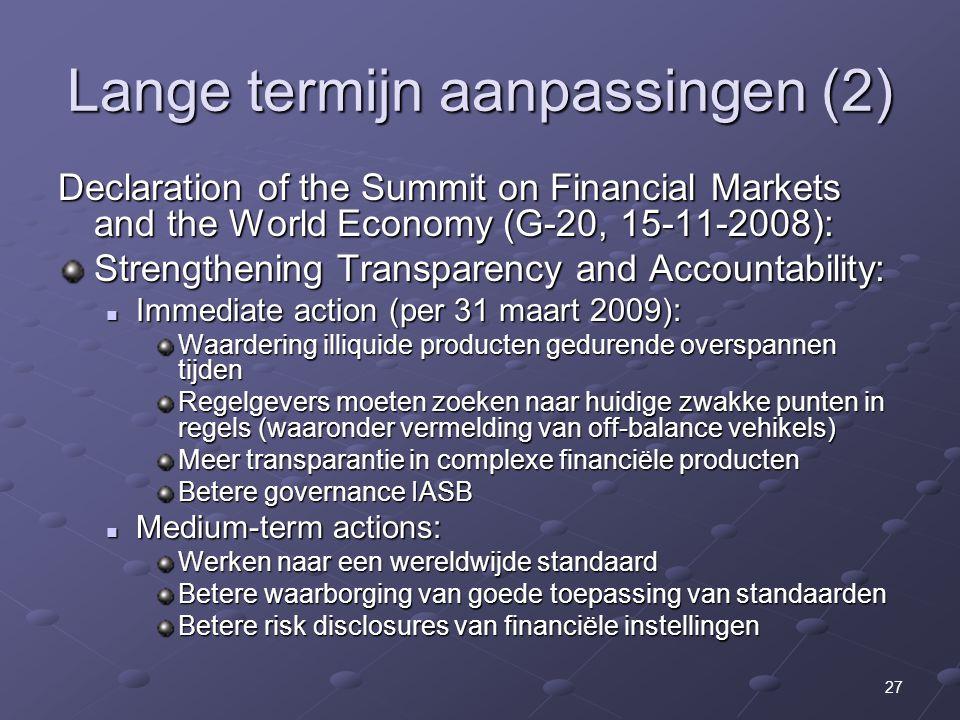 27 Lange termijn aanpassingen (2) Declaration of the Summit on Financial Markets and the World Economy (G-20, 15-11-2008): Strengthening Transparency