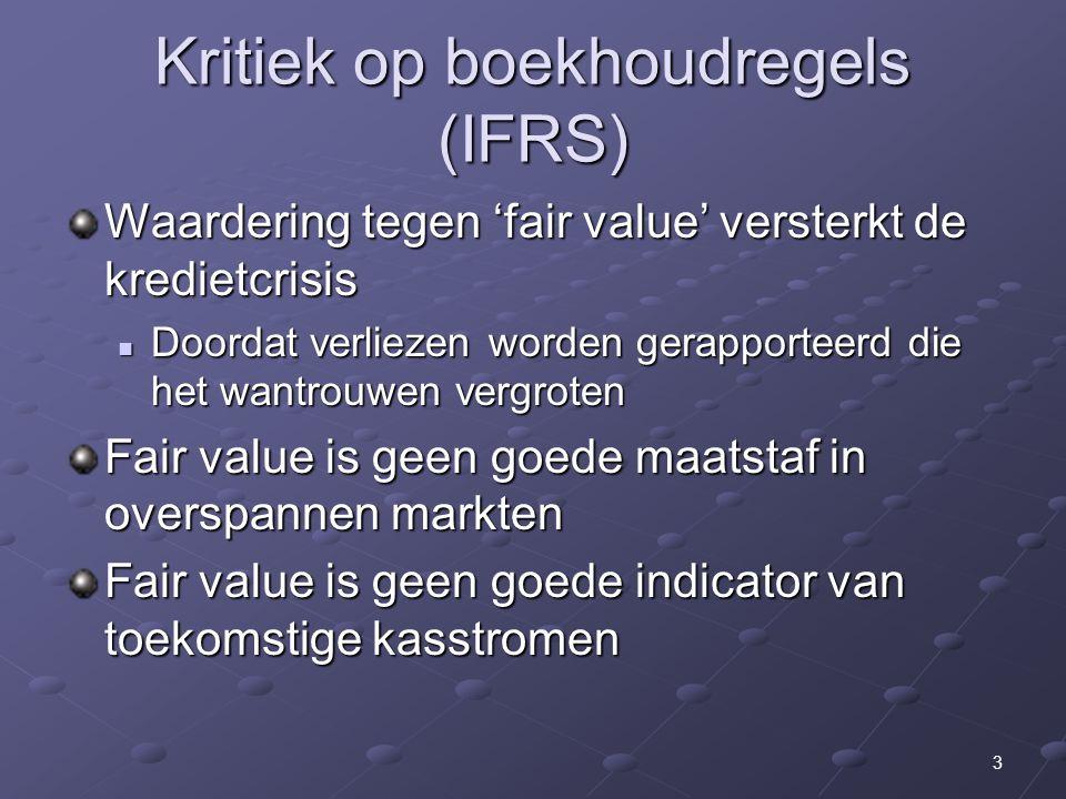 3 Kritiek op boekhoudregels (IFRS) Waardering tegen 'fair value' versterkt de kredietcrisis Doordat verliezen worden gerapporteerd die het wantrouwen vergroten Doordat verliezen worden gerapporteerd die het wantrouwen vergroten Fair value is geen goede maatstaf in overspannen markten Fair value is geen goede indicator van toekomstige kasstromen