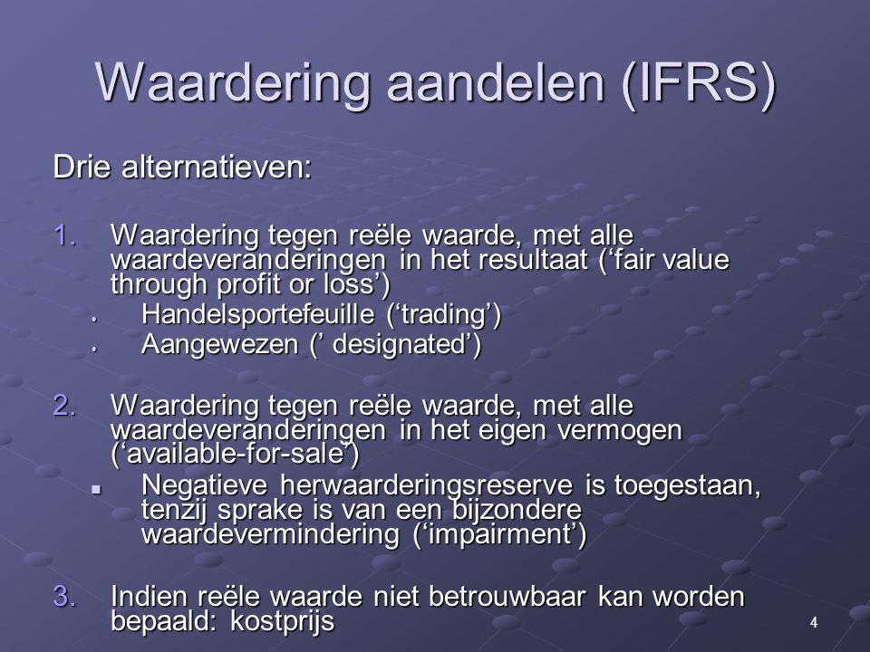 4 Waardering aandelen (IFRS) Drie alternatieven: 1.Waardering tegen reële waarde, met alle waardeveranderingen in het resultaat ('fair value through profit or loss') Handelsportefeuille ('trading') Handelsportefeuille ('trading') Aangewezen (' designated') Aangewezen (' designated') 2.Waardering tegen reële waarde, met alle waardeveranderingen in het eigen vermogen ('available-for-sale') Negatieve herwaarderingsreserve is toegestaan, tenzij sprake is van een bijzondere waardevermindering ('impairment') Negatieve herwaarderingsreserve is toegestaan, tenzij sprake is van een bijzondere waardevermindering ('impairment') 3.Indien reële waarde niet betrouwbaar kan worden bepaald: kostprijs