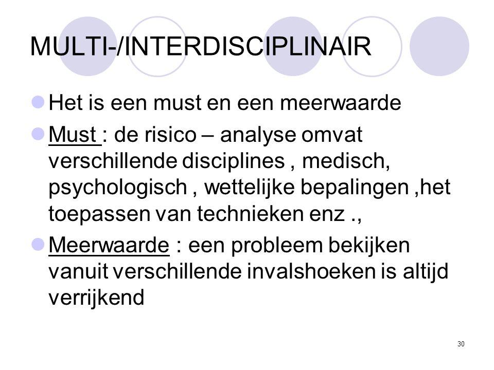 30 MULTI-/INTERDISCIPLINAIR Het is een must en een meerwaarde Must : de risico – analyse omvat verschillende disciplines, medisch, psychologisch, wettelijke bepalingen,het toepassen van technieken enz., Meerwaarde : een probleem bekijken vanuit verschillende invalshoeken is altijd verrijkend
