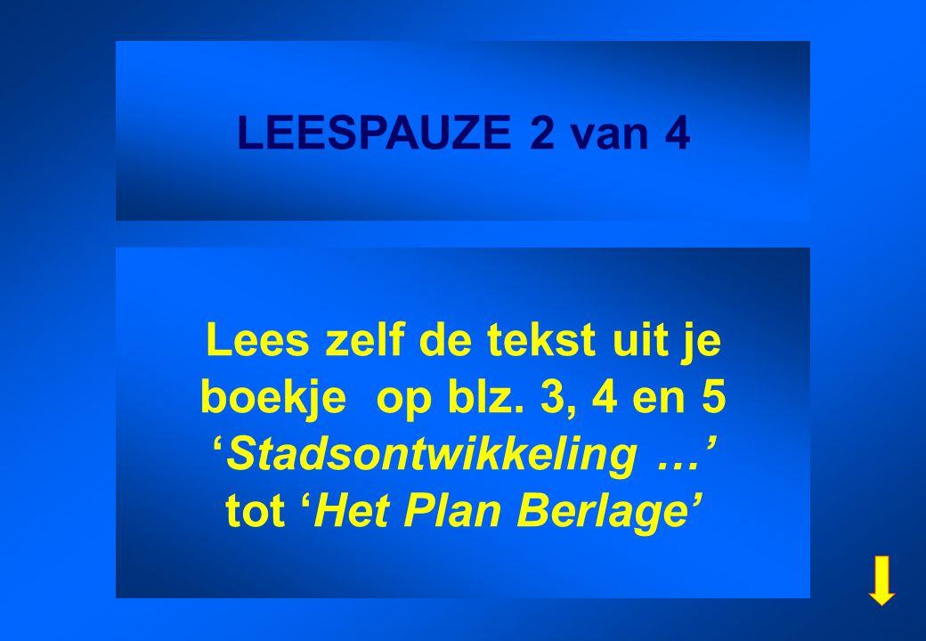 LEESPAUZE 2 van 4 Lees zelf de tekst uit je boekje op blz. 3, 4 en 5 'Stadsontwikkeling …' tot 'Het Plan Berlage'