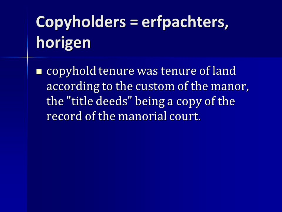 Copyholders = erfpachters, horigen copyhold tenure was tenure of land according to the custom of the manor, the title deeds being a copy of the record of the manorial court.