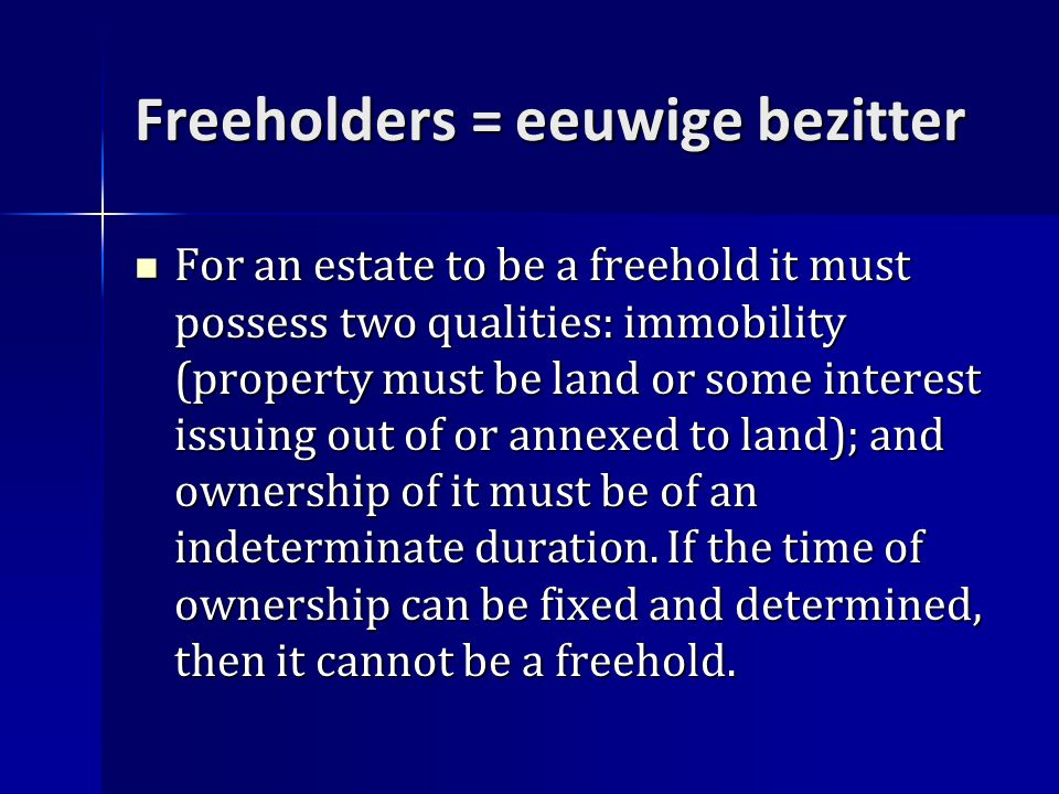 Freeholders = eeuwige bezitter For an estate to be a freehold it must possess two qualities: immobility (property must be land or some interest issuing out of or annexed to land); and ownership of it must be of an indeterminate duration.