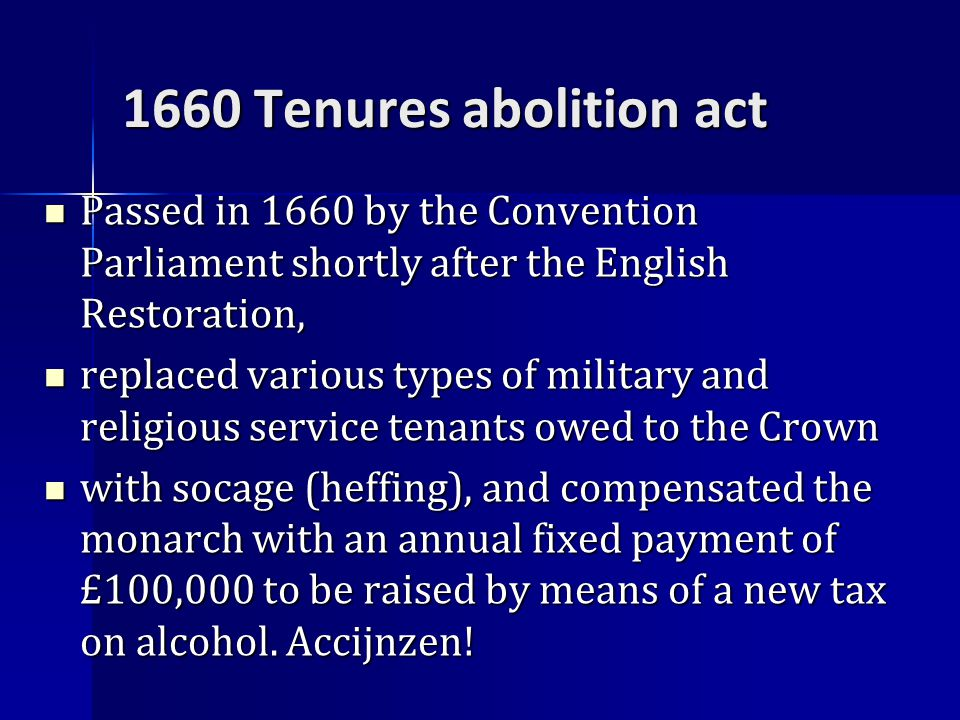1660 Tenures abolition act Passed in 1660 by the Convention Parliament shortly after the English Restoration, Passed in 1660 by the Convention Parliament shortly after the English Restoration, replaced various types of military and religious service tenants owed to the Crown replaced various types of military and religious service tenants owed to the Crown with socage (heffing), and compensated the monarch with an annual fixed payment of £100,000 to be raised by means of a new tax on alcohol.