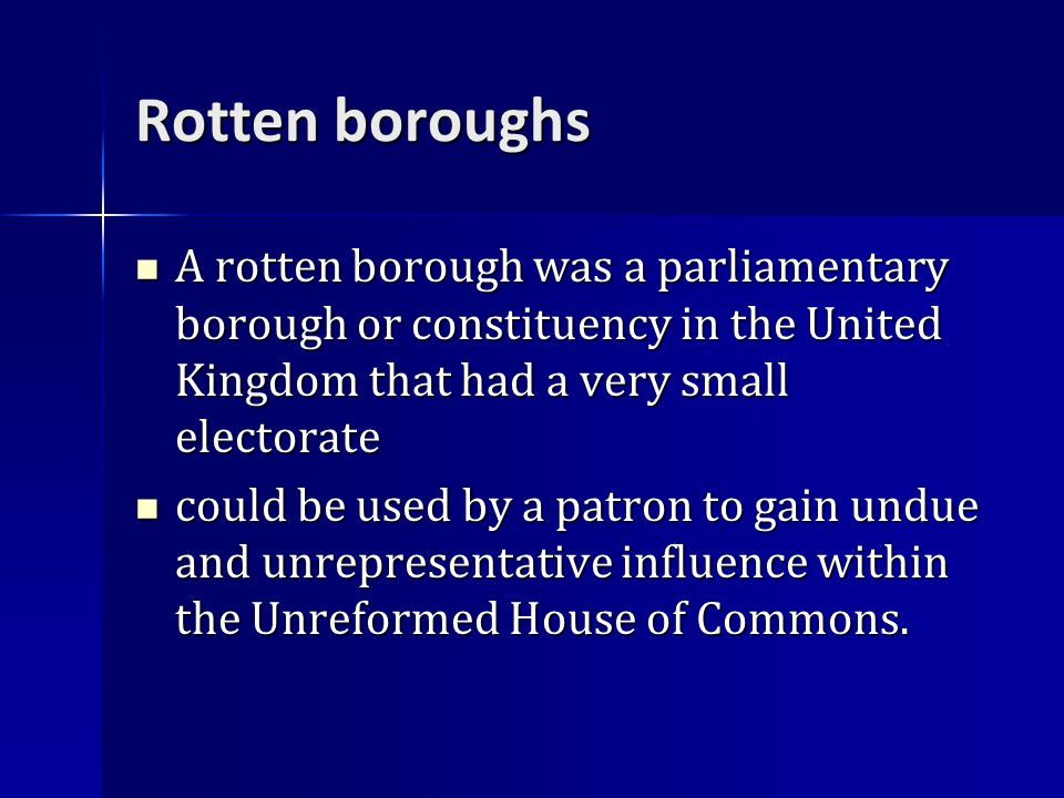 Rotten boroughs A rotten borough was a parliamentary borough or constituency in the United Kingdom that had a very small electorate A rotten borough was a parliamentary borough or constituency in the United Kingdom that had a very small electorate could be used by a patron to gain undue and unrepresentative influence within the Unreformed House of Commons.