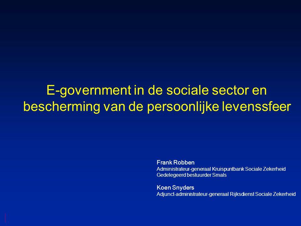 E-government in de sociale sector en bescherming van de persoonlijke levenssfeer Frank Robben Administrateur-generaal Kruispuntbank Sociale Zekerheid