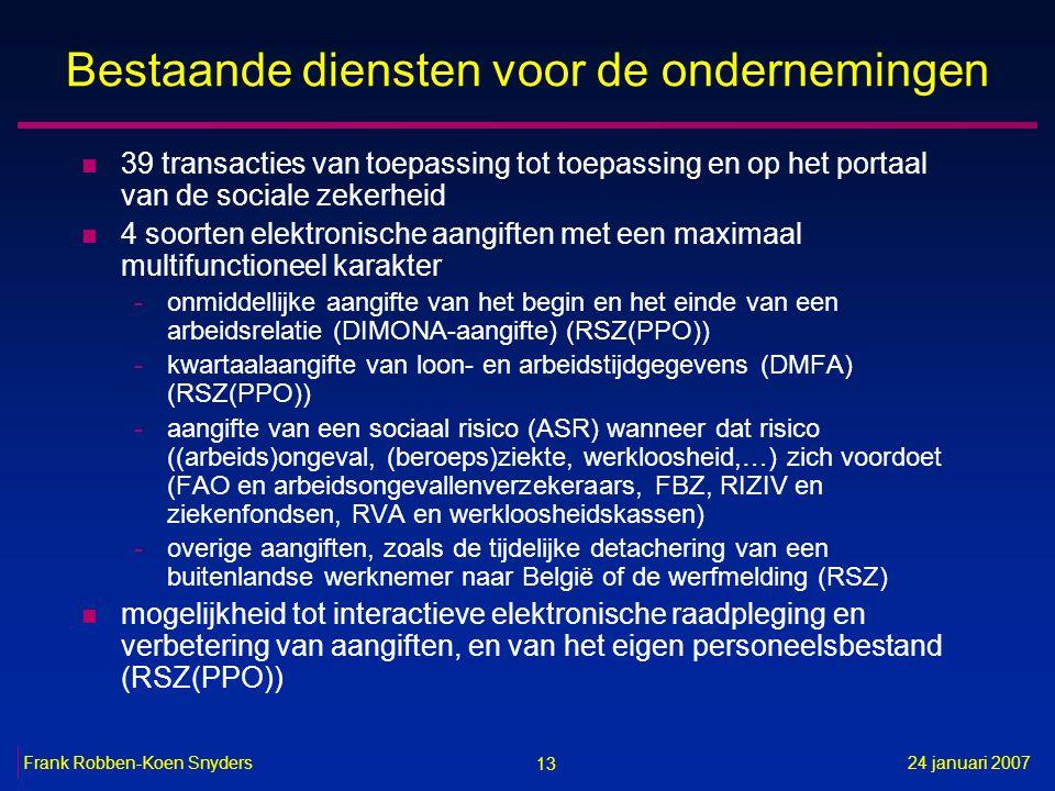 13 24 januari 2007Frank Robben-Koen Snyders Bestaande diensten voor de ondernemingen n 39 transacties van toepassing tot toepassing en op het portaal van de sociale zekerheid n 4 soorten elektronische aangiften met een maximaal multifunctioneel karakter -onmiddellijke aangifte van het begin en het einde van een arbeidsrelatie (DIMONA-aangifte) (RSZ(PPO)) -kwartaalaangifte van loon- en arbeidstijdgegevens (DMFA) (RSZ(PPO)) -aangifte van een sociaal risico (ASR) wanneer dat risico ((arbeids)ongeval, (beroeps)ziekte, werkloosheid,…) zich voordoet (FAO en arbeidsongevallenverzekeraars, FBZ, RIZIV en ziekenfondsen, RVA en werkloosheidskassen) -overige aangiften, zoals de tijdelijke detachering van een buitenlandse werknemer naar België of de werfmelding (RSZ) n mogelijkheid tot interactieve elektronische raadpleging en verbetering van aangiften, en van het eigen personeelsbestand (RSZ(PPO))
