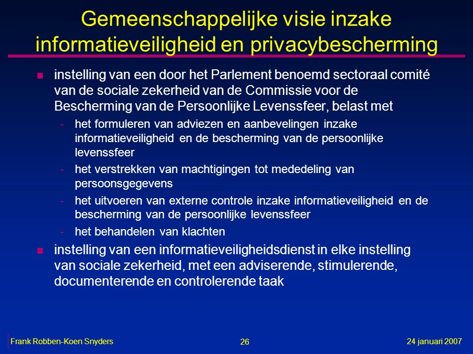 26 24 januari 2007Frank Robben-Koen Snyders Gemeenschappelijke visie inzake informatieveiligheid en privacybescherming n instelling van een door het P