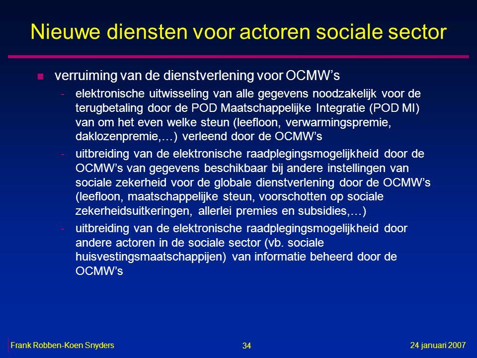 34 24 januari 2007Frank Robben-Koen Snyders Nieuwe diensten voor actoren sociale sector n verruiming van de dienstverlening voor OCMW's -elektronische uitwisseling van alle gegevens noodzakelijk voor de terugbetaling door de POD Maatschappelijke Integratie (POD MI) van om het even welke steun (leefloon, verwarmingspremie, daklozenpremie,…) verleend door de OCMW's -uitbreiding van de elektronische raadplegingsmogelijkheid door de OCMW's van gegevens beschikbaar bij andere instellingen van sociale zekerheid voor de globale dienstverlening door de OCMW's (leefloon, maatschappelijke steun, voorschotten op sociale zekerheidsuitkeringen, allerlei premies en subsidies,…) -uitbreiding van de elektronische raadplegingsmogelijkheid door andere actoren in de sociale sector (vb.