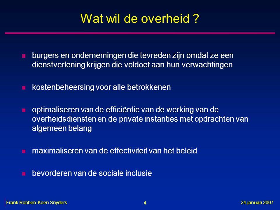 4 24 januari 2007Frank Robben-Koen Snyders Wat wil de overheid ? n burgers en ondernemingen die tevreden zijn omdat ze een dienstverlening krijgen die