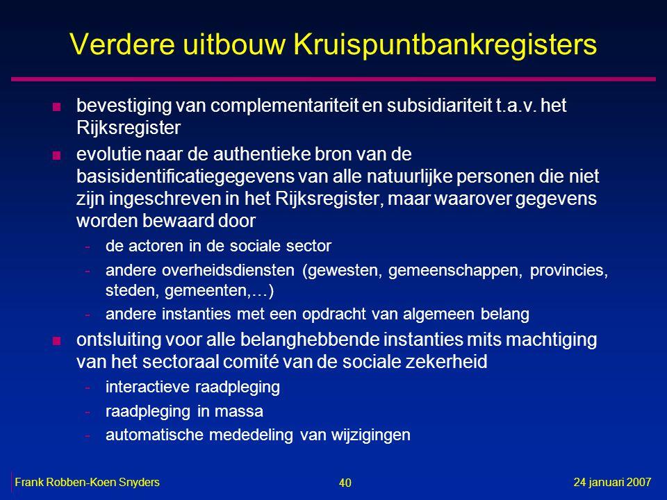 40 24 januari 2007Frank Robben-Koen Snyders Verdere uitbouw Kruispuntbankregisters n bevestiging van complementariteit en subsidiariteit t.a.v. het Ri