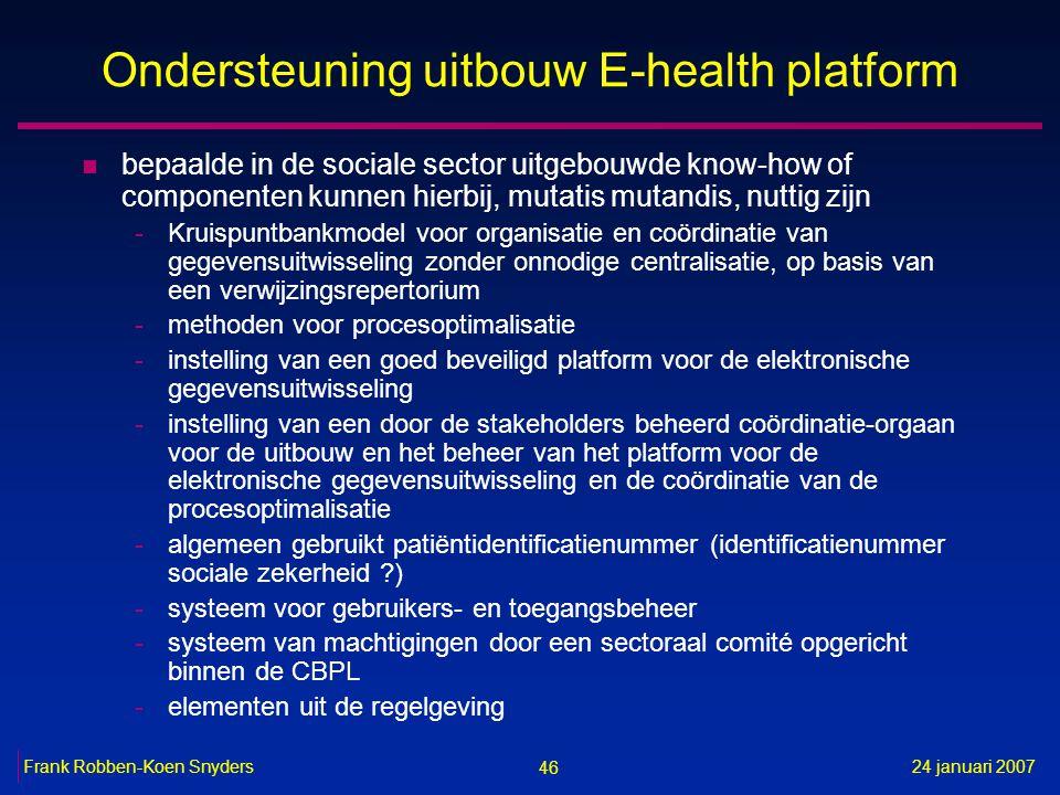46 24 januari 2007Frank Robben-Koen Snyders Ondersteuning uitbouw E-health platform n bepaalde in de sociale sector uitgebouwde know-how of componente