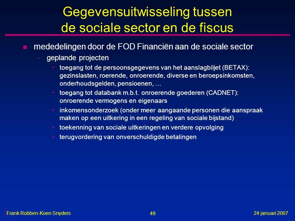 49 24 januari 2007Frank Robben-Koen Snyders Gegevensuitwisseling tussen de sociale sector en de fiscus n mededelingen door de FOD Financiën aan de sociale sector -geplande projecten toegang tot de persoonsgegevens van het aanslagbiljet (BETAX): gezinslasten, roerende, onroerende, diverse en beroepsinkomsten, onderhoudsgelden, pensioenen, … toegang tot databank m.b.t.