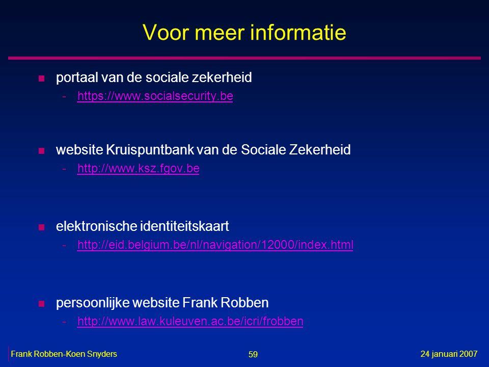 59 24 januari 2007Frank Robben-Koen Snyders Voor meer informatie n portaal van de sociale zekerheid -https://www.socialsecurity.behttps://www.socialsecurity.be n website Kruispuntbank van de Sociale Zekerheid -http://www.ksz.fgov.behttp://www.ksz.fgov.be n elektronische identiteitskaart -http://eid.belgium.be/nl/navigation/12000/index.htmlhttp://eid.belgium.be/nl/navigation/12000/index.html n persoonlijke website Frank Robben -http://www.law.kuleuven.ac.be/icri/frobbenhttp://www.law.kuleuven.ac.be/icri/frobben