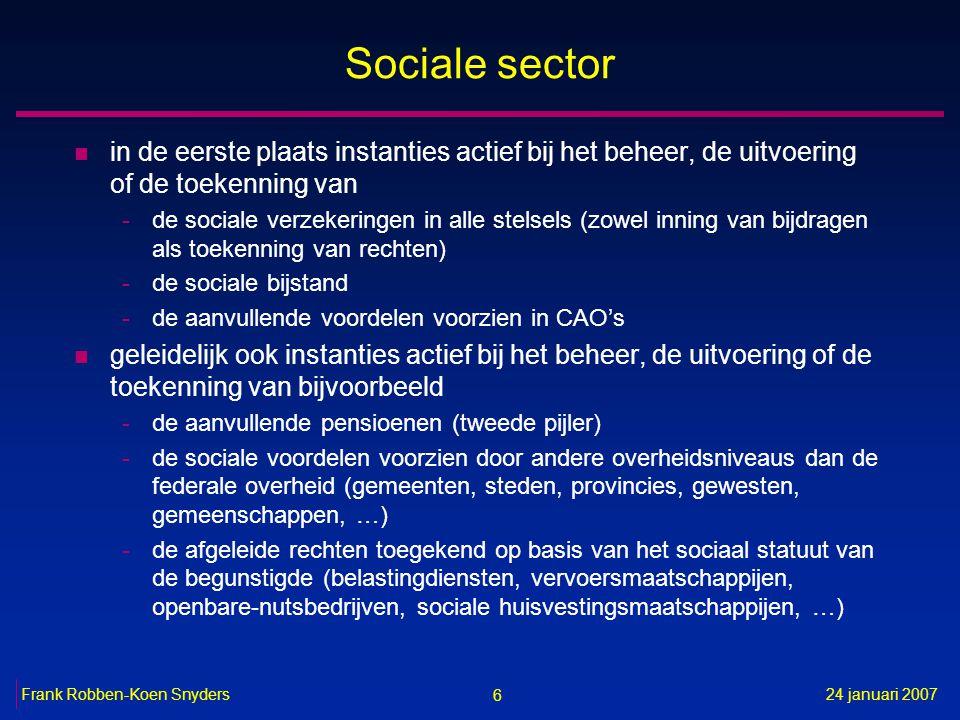6 24 januari 2007Frank Robben-Koen Snyders Sociale sector n in de eerste plaats instanties actief bij het beheer, de uitvoering of de toekenning van -de sociale verzekeringen in alle stelsels (zowel inning van bijdragen als toekenning van rechten) -de sociale bijstand -de aanvullende voordelen voorzien in CAO's n geleidelijk ook instanties actief bij het beheer, de uitvoering of de toekenning van bijvoorbeeld -de aanvullende pensioenen (tweede pijler) -de sociale voordelen voorzien door andere overheidsniveaus dan de federale overheid (gemeenten, steden, provincies, gewesten, gemeenschappen, …) -de afgeleide rechten toegekend op basis van het sociaal statuut van de begunstigde (belastingdiensten, vervoersmaatschappijen, openbare-nutsbedrijven, sociale huisvestingsmaatschappijen, …)