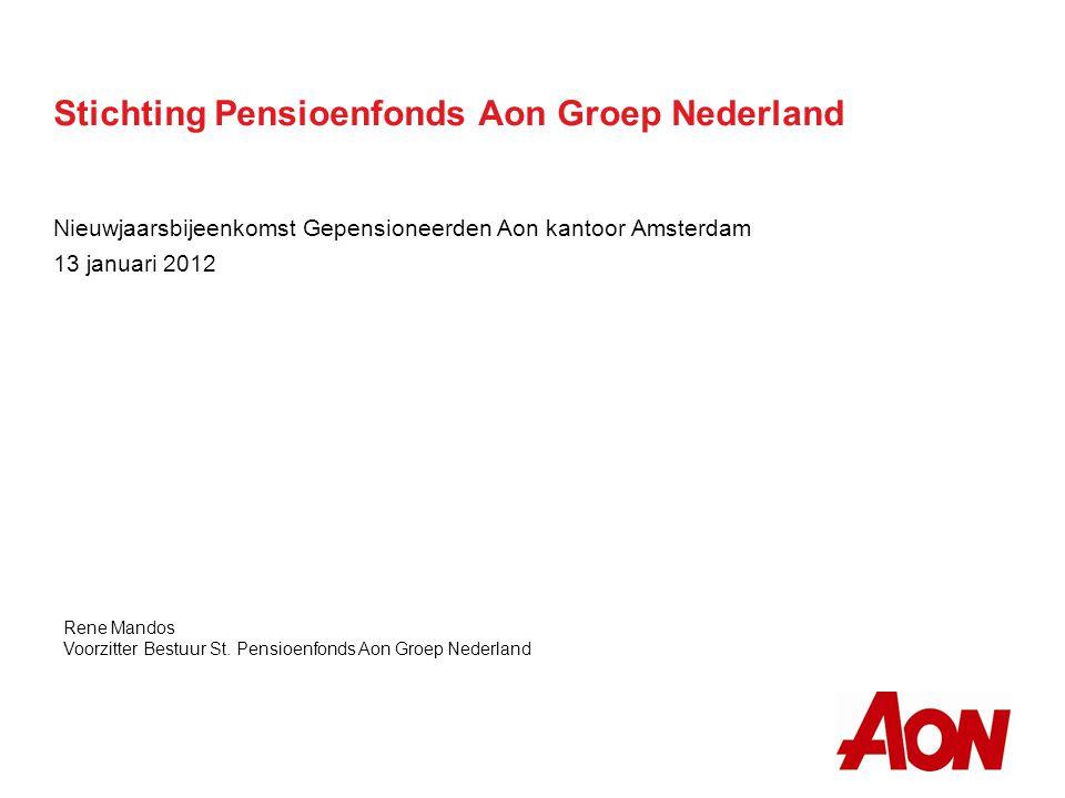 Stichting Pensioenfonds Aon Groep Nederland Nieuwjaarsbijeenkomst Gepensioneerden Aon kantoor Amsterdam 13 januari 2012 Rene Mandos Voorzitter Bestuur