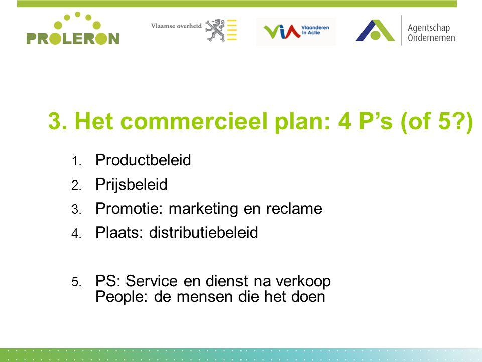 3. Het commercieel plan: 4 P's (of 5?) 1. 1. Productbeleid 2. 2. Prijsbeleid 3. 3. Promotie: marketing en reclame 4. 4. Plaats: distributiebeleid 5. 5
