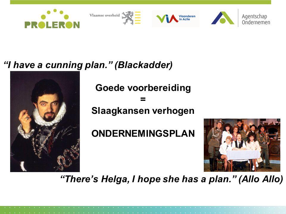 """I have a cunning plan."" (Blackadder) Goede voorbereiding = Slaagkansen verhogen ONDERNEMINGSPLAN ""There's Helga, I hope she has a plan."" (Allo Allo)"