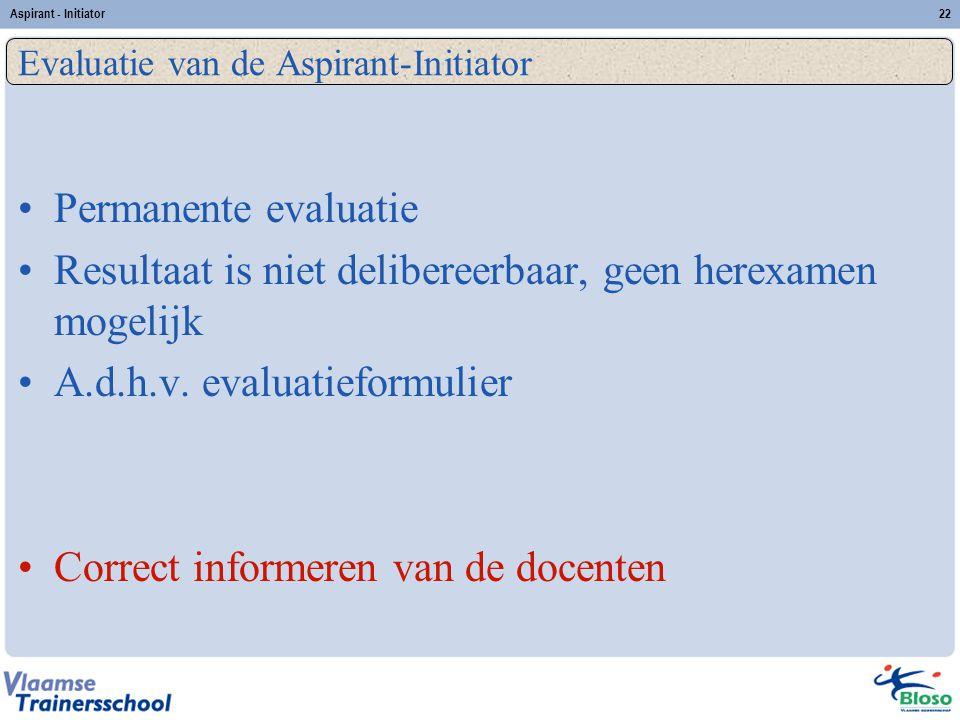 Aspirant - Initiator22 Permanente evaluatie Resultaat is niet delibereerbaar, geen herexamen mogelijk A.d.h.v. evaluatieformulier Correct informeren v