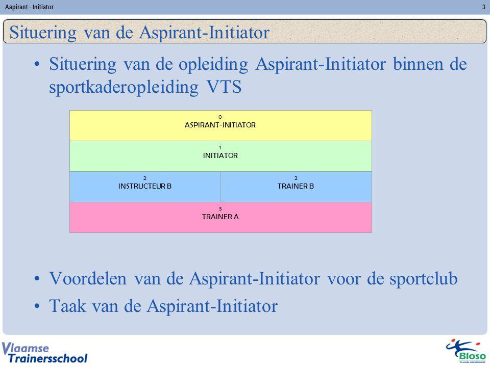Aspirant - Initiator3 Situering van de opleiding Aspirant-Initiator binnen de sportkaderopleiding VTS Voordelen van de Aspirant-Initiator voor de spor