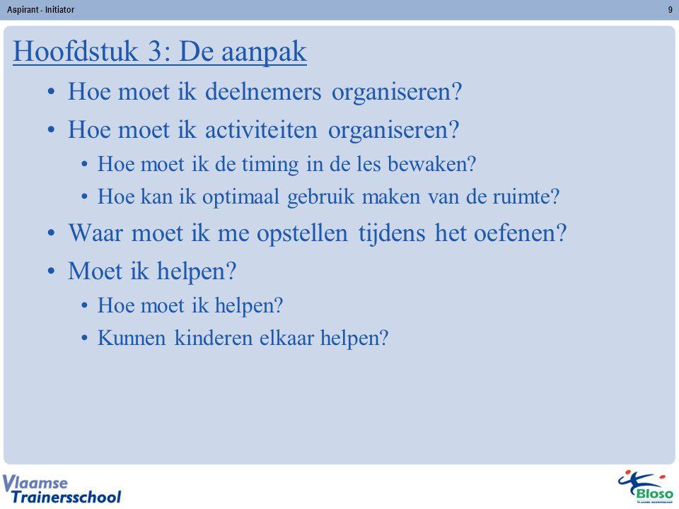 Aspirant - Initiator9 Hoofdstuk 3: De aanpak Hoe moet ik deelnemers organiseren? Hoe moet ik activiteiten organiseren? Hoe moet ik de timing in de les