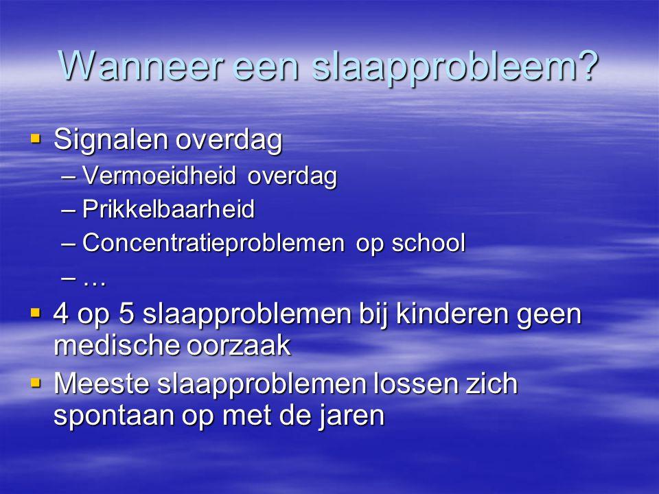 Wanneer een slaapprobleem?  Signalen overdag –Vermoeidheid overdag –Prikkelbaarheid –Concentratieproblemen op school –…  4 op 5 slaapproblemen bij k