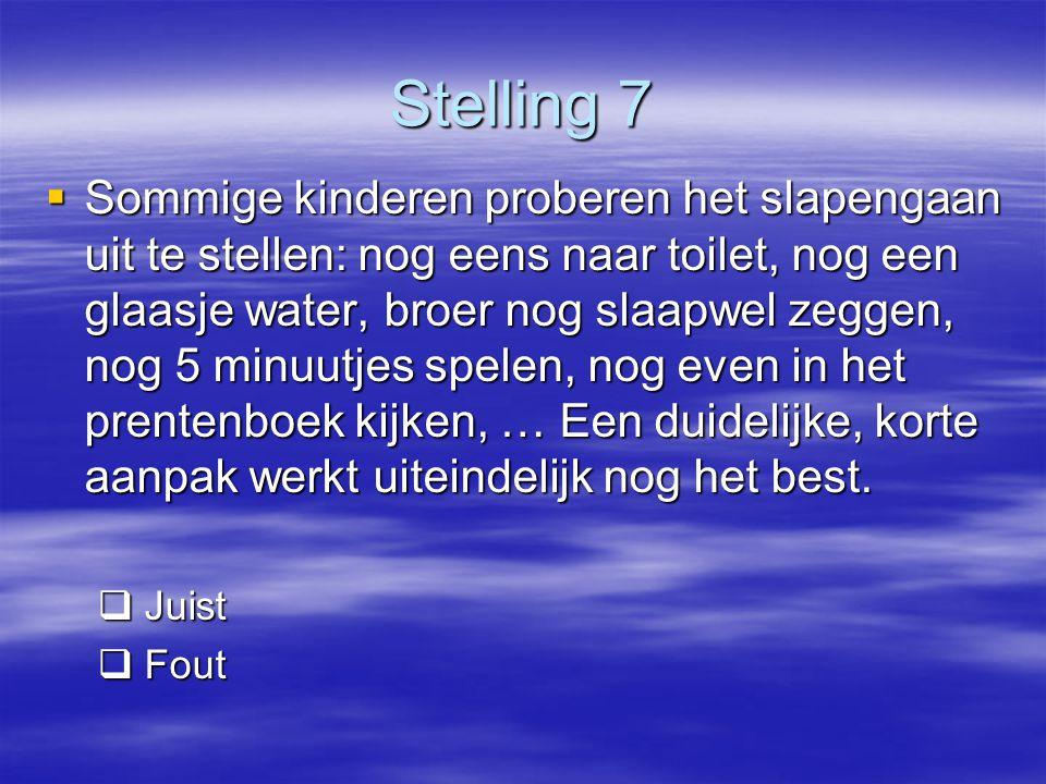 Stelling 7  Sommige kinderen proberen het slapengaan uit te stellen: nog eens naar toilet, nog een glaasje water, broer nog slaapwel zeggen, nog 5 mi