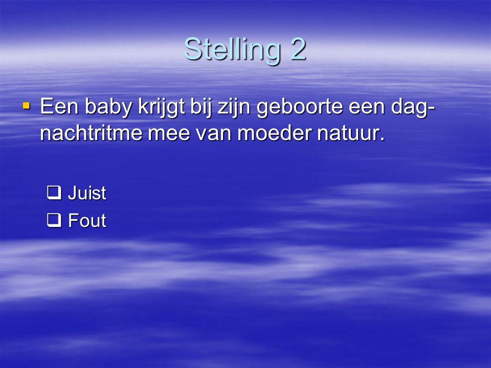 Stelling 2  Een baby krijgt bij zijn geboorte een dag- nachtritme mee van moeder natuur.  Juist  Fout