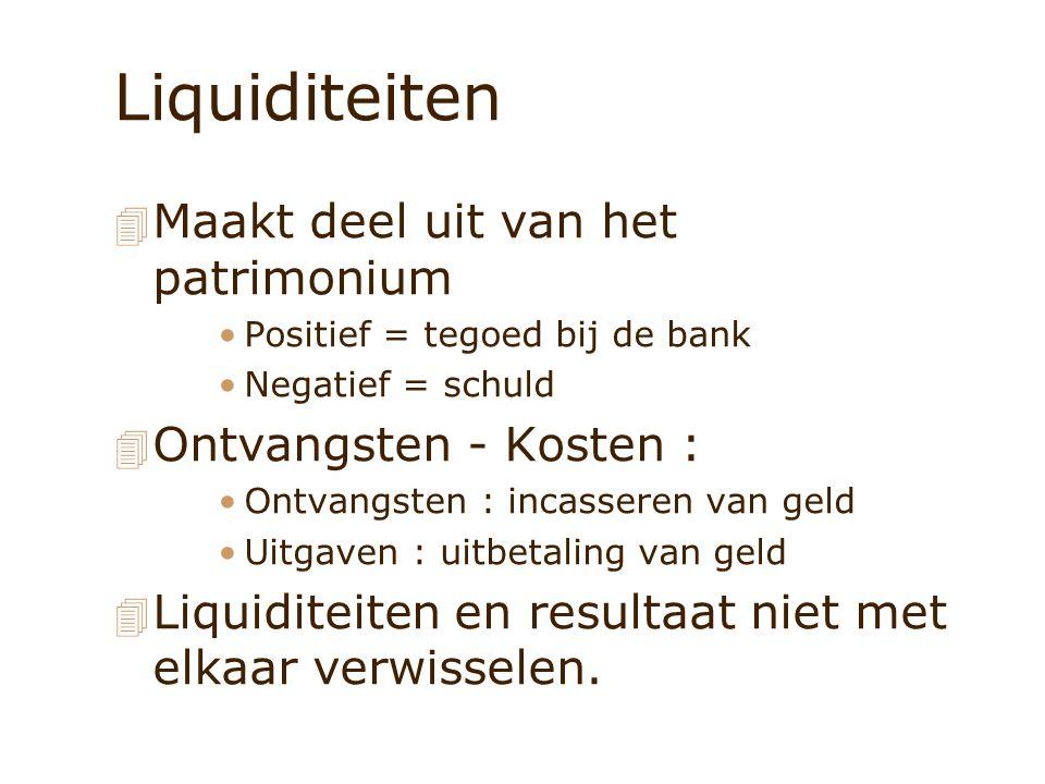 Liquiditeiten 4 Maakt deel uit van het patrimonium Positief = tegoed bij de bank Negatief = schuld 4 Ontvangsten - Kosten : Ontvangsten : incasseren v