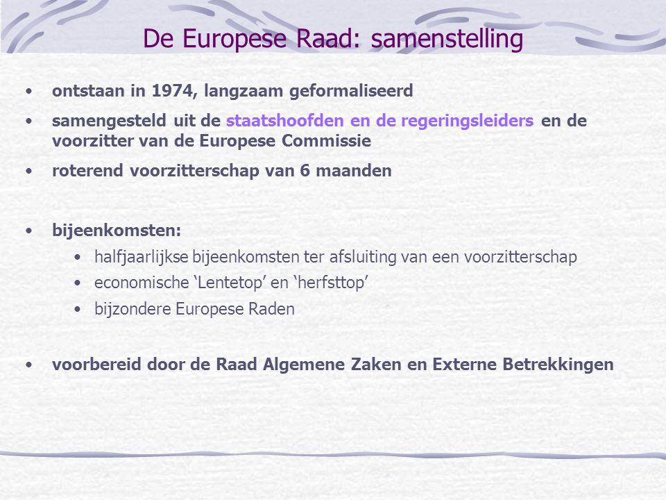 De Europese Raad: samenstelling ontstaan in 1974, langzaam geformaliseerd samengesteld uit de staatshoofden en de regeringsleiders en de voorzitter va