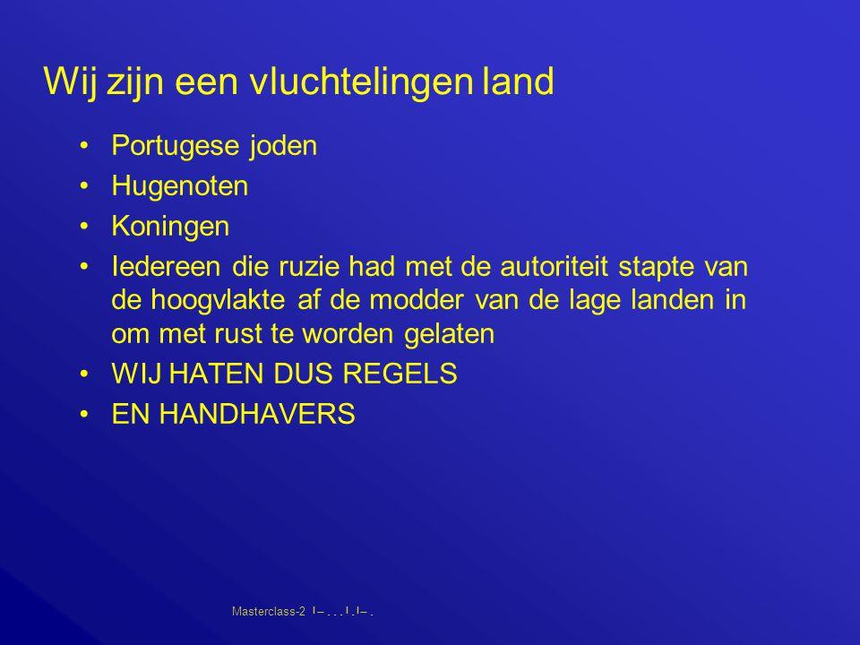 Masterclass-2       Wij zijn een vluchtelingen land Portugese joden Hugenoten Koningen Iedereen die ruzie had met de autoriteit stapte van de hoogvlakte af de modder van de lage landen in om met rust te worden gelaten WIJ HATEN DUS REGELS EN HANDHAVERS