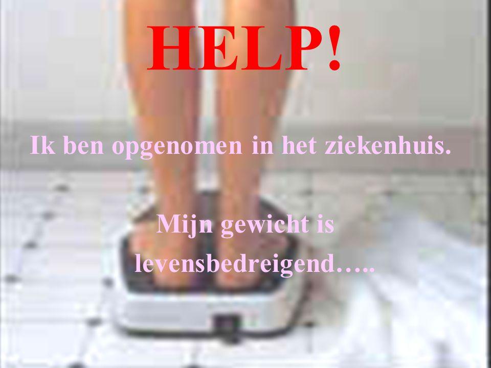 HELP! Ik ben opgenomen in het ziekenhuis. Mijn gewicht is levensbedreigend…..