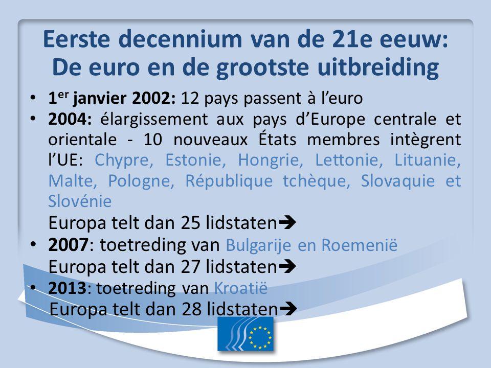 Eerste decennium van de 21e eeuw: De euro en de grootste uitbreiding 1 er janvier 2002: 12 pays passent à l'euro 2004: élargissement aux pays d'Europe centrale et orientale - 10 nouveaux États membres intègrent l'UE: Chypre, Estonie, Hongrie, Lettonie, Lituanie, Malte, Pologne, République tchèque, Slovaquie et Slovénie Europa telt dan 25 lidstaten  2007: toetreding van Bulgarije en Roemenië Europa telt dan 27 lidstaten  2013: toetreding van Kroatië Europa telt dan 28 lidstaten 
