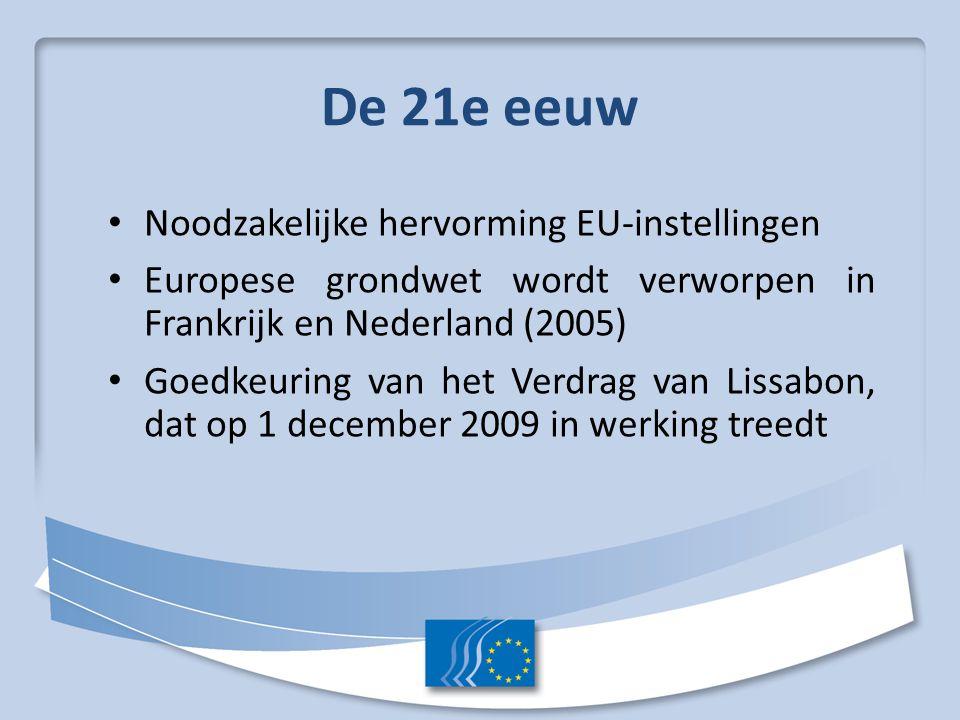 De 21e eeuw Noodzakelijke hervorming EU-instellingen Europese grondwet wordt verworpen in Frankrijk en Nederland (2005) Goedkeuring van het Verdrag van Lissabon, dat op 1 december 2009 in werking treedt