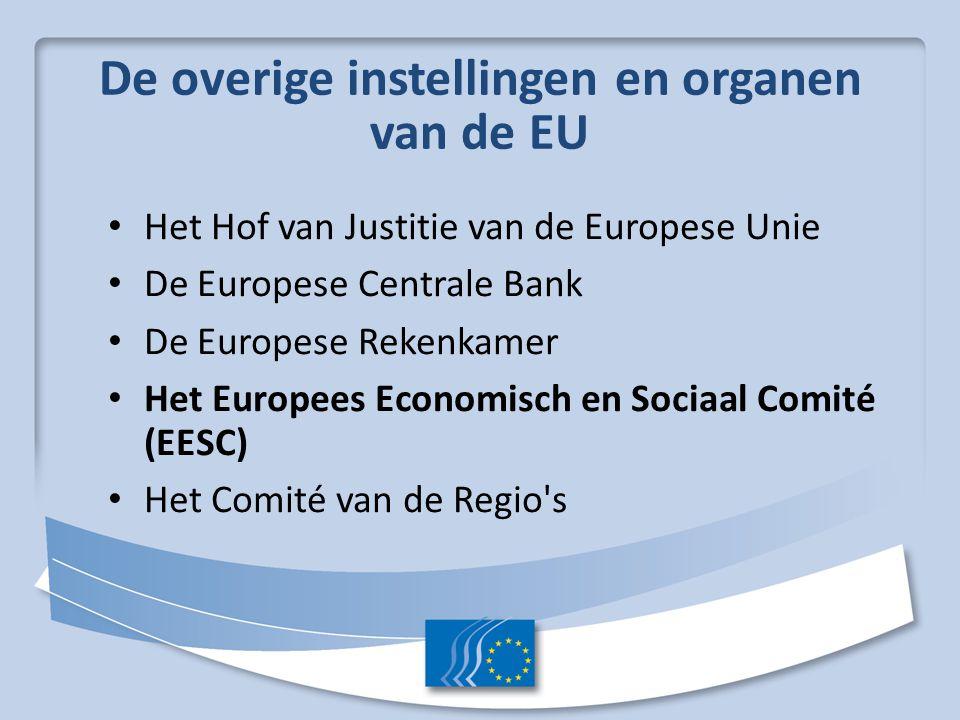 De overige instellingen en organen van de EU Het Hof van Justitie van de Europese Unie De Europese Centrale Bank De Europese Rekenkamer Het Europees Economisch en Sociaal Comité (EESC) Het Comité van de Regio s