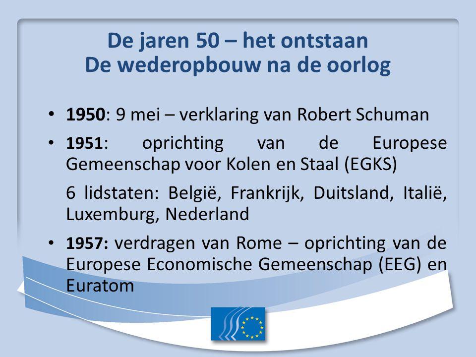 De jaren 50 – het ontstaan De wederopbouw na de oorlog 1950: 9 mei – verklaring van Robert Schuman 1951 : oprichting van de Europese Gemeenschap voor Kolen en Staal (EGKS) 6 lidstaten: België, Frankrijk, Duitsland, Italië, Luxemburg, Nederland 1957: verdragen van Rome – oprichting van de Europese Economische Gemeenschap (EEG) en Euratom