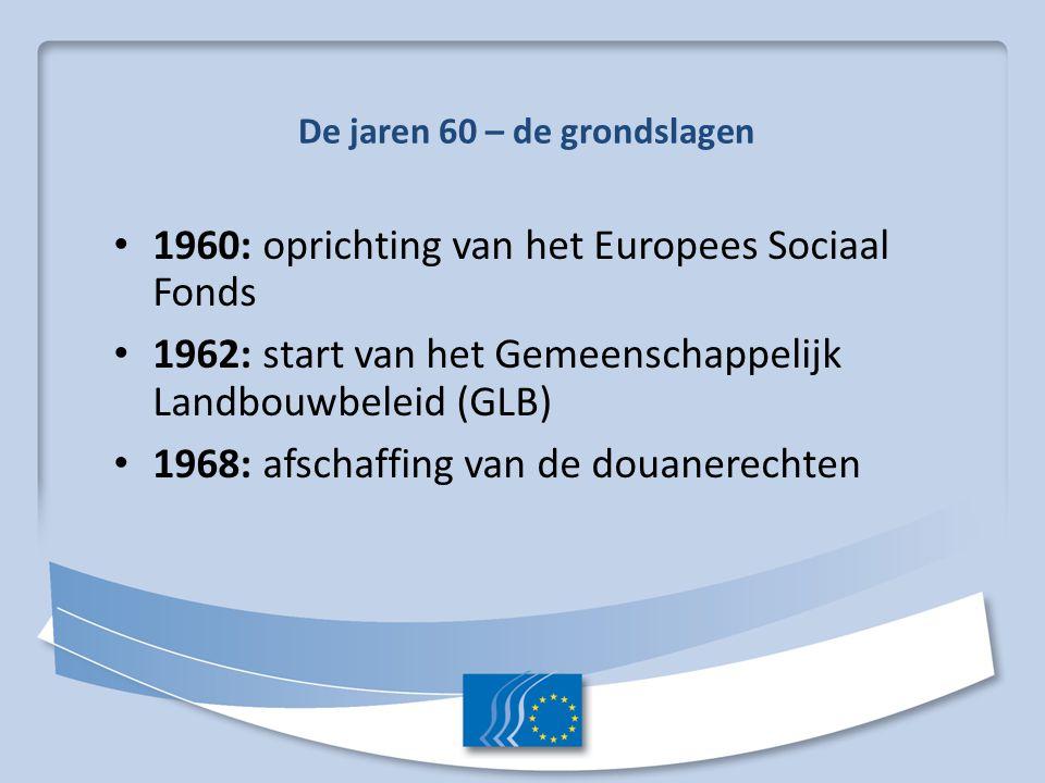 De jaren 60 – de grondslagen 1960: oprichting van het Europees Sociaal Fonds 1962: start van het Gemeenschappelijk Landbouwbeleid (GLB) 1968: afschaff