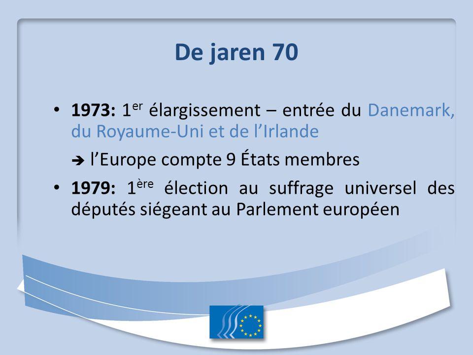 De jaren 70 1973: 1 er élargissement – entrée du Danemark, du Royaume-Uni et de l'Irlande  l'Europe compte 9 États membres 1979: 1 ère élection au suffrage universel des députés siégeant au Parlement européen