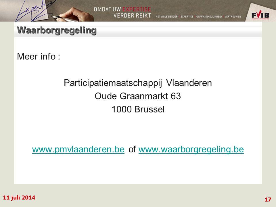 11 juli 2014 17 Waarborgregeling Meer info : Participatiemaatschappij Vlaanderen Oude Graanmarkt 63 1000 Brussel www.pmvlaanderen.bewww.pmvlaanderen.be of www.waarborgregeling.bewww.waarborgregeling.be