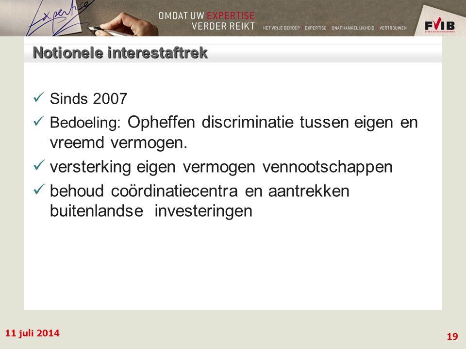 11 juli 2014 19 Notionele interestaftrek Sinds 2007 Bedoeling: Opheffen discriminatie tussen eigen en vreemd vermogen.