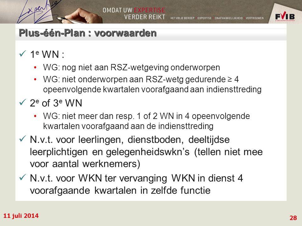 11 juli 2014 28 Plus-één-Plan : voorwaarden 1 e WN : WG: nog niet aan RSZ-wetgeving onderworpen WG: niet onderworpen aan RSZ-wetg gedurende ≥ 4 opeenvolgende kwartalen voorafgaand aan indiensttreding 2 e of 3 e WN WG: niet meer dan resp.