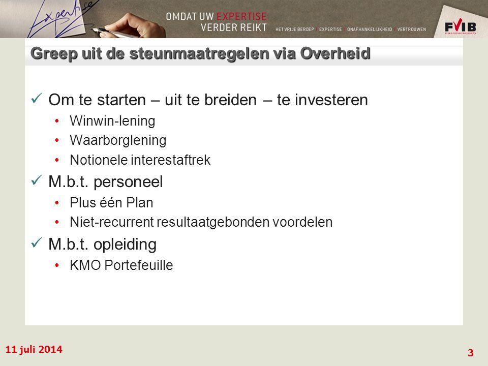 11 juli 2014 3 Greep uit de steunmaatregelen via Overheid Om te starten – uit te breiden – te investeren Winwin-lening Waarborglening Notionele interestaftrek M.b.t.