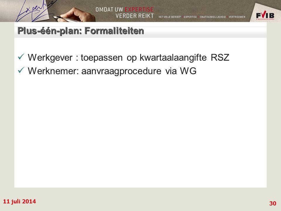 11 juli 2014 30 Plus-één-plan: Formaliteiten Werkgever : toepassen op kwartaalaangifte RSZ Werknemer: aanvraagprocedure via WG