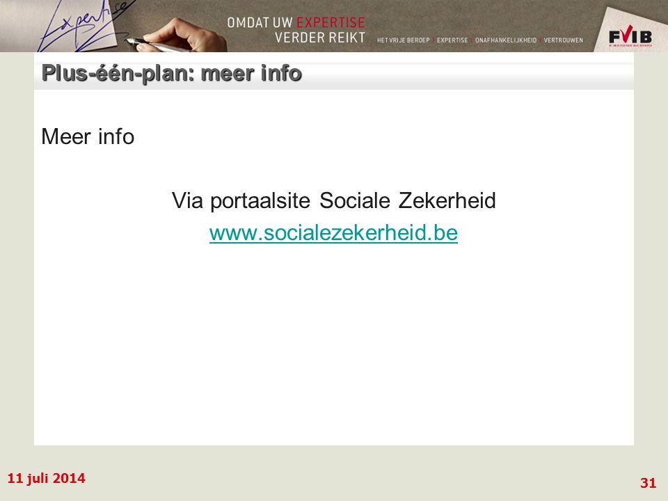 11 juli 2014 31 Plus-één-plan: meer info Meer info Via portaalsite Sociale Zekerheid www.socialezekerheid.be
