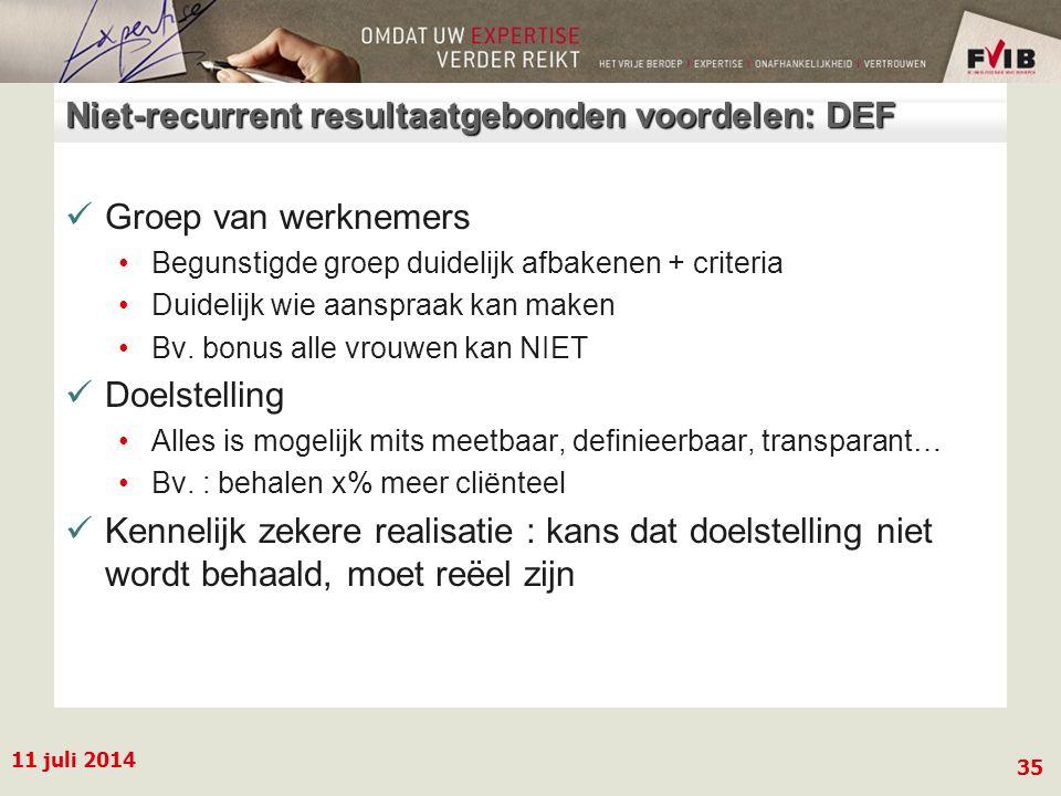 11 juli 2014 35 Niet-recurrent resultaatgebonden voordelen: DEF Groep van werknemers Begunstigde groep duidelijk afbakenen + criteria Duidelijk wie aanspraak kan maken Bv.