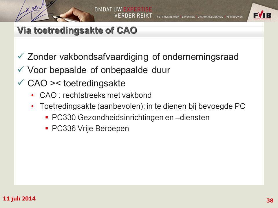 11 juli 2014 38 Via toetredingsakte of CAO Zonder vakbondsafvaardiging of ondernemingsraad Voor bepaalde of onbepaalde duur CAO >< toetredingsakte CAO : rechtstreeks met vakbond Toetredingsakte (aanbevolen): in te dienen bij bevoegde PC  PC330 Gezondheidsinrichtingen en –diensten  PC336 Vrije Beroepen