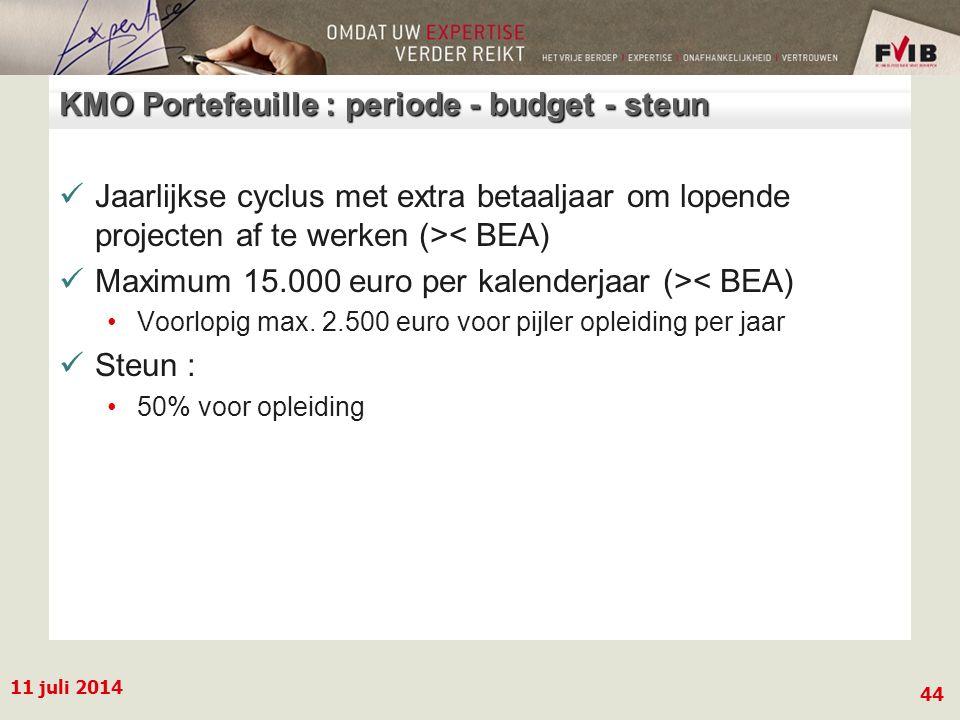 11 juli 2014 44 KMO Portefeuille : periode - budget - steun Jaarlijkse cyclus met extra betaaljaar om lopende projecten af te werken (>< BEA) Maximum 15.000 euro per kalenderjaar (>< BEA) Voorlopig max.