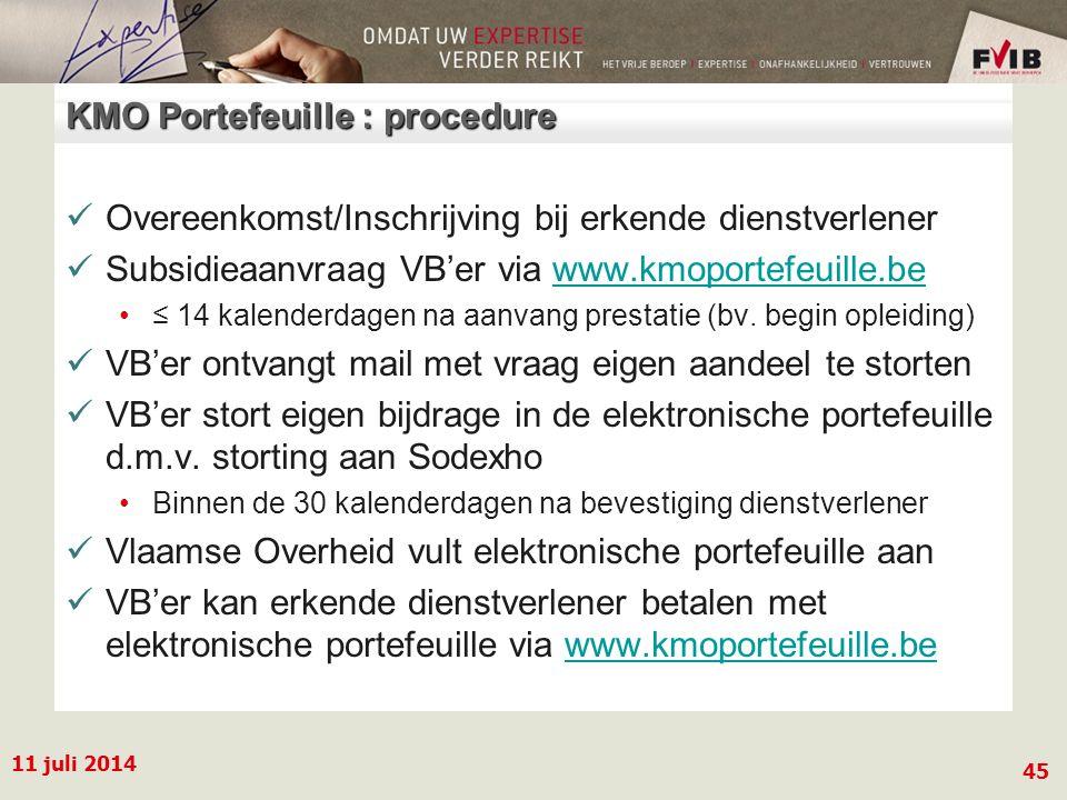 11 juli 2014 45 KMO Portefeuille : procedure Overeenkomst/Inschrijving bij erkende dienstverlener Subsidieaanvraag VB'er via www.kmoportefeuille.bewww.kmoportefeuille.be ≤ 14 kalenderdagen na aanvang prestatie (bv.