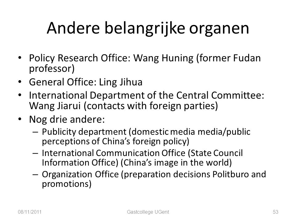Andere belangrijke organen Policy Research Office: Wang Huning (former Fudan professor) General Office: Ling Jihua International Department of the Central Committee: Wang Jiarui (contacts with foreign parties) Nog drie andere: – Publicity department (domestic media media/public perceptions of China's foreign policy) – International Communication Office (State Council Information Office) (China's image in the world) – Organization Office (preparation decisions Politburo and promotions) 08/11/201153Gastcollege UGent