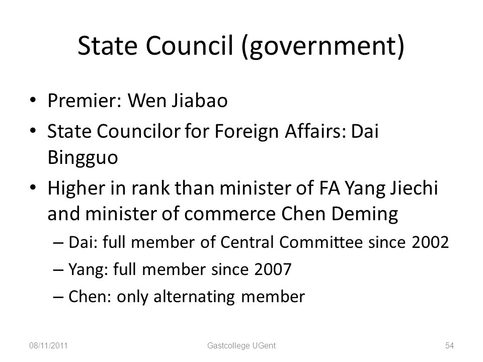 State Council (government) Premier: Wen Jiabao State Councilor for Foreign Affairs: Dai Bingguo Higher in rank than minister of FA Yang Jiechi and minister of commerce Chen Deming – Dai: full member of Central Committee since 2002 – Yang: full member since 2007 – Chen: only alternating member 08/11/201154Gastcollege UGent